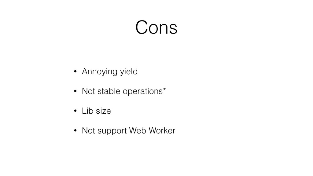 Cons • Annoying yield • Not stable operations* ...