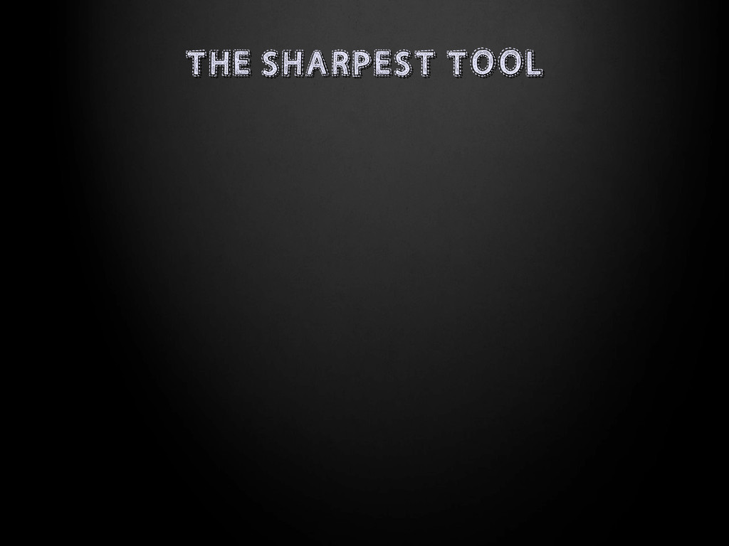 THE SHARPEST TOOL THE SHARPEST TOOL