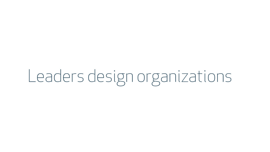 Leaders design organizations