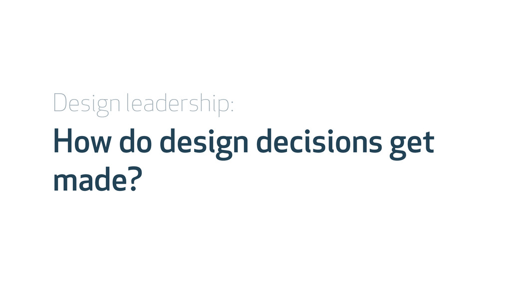 How do design decisions get made? Design leader...