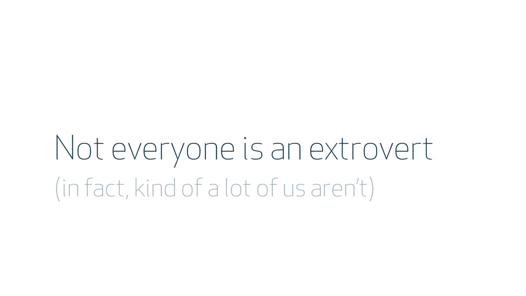 Not everyone is an extrovert (in fact, kind of ...