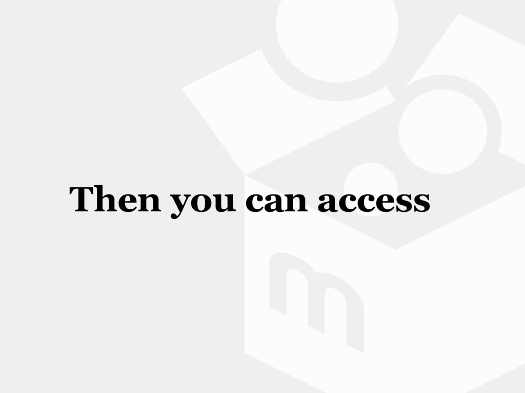 Then you can access