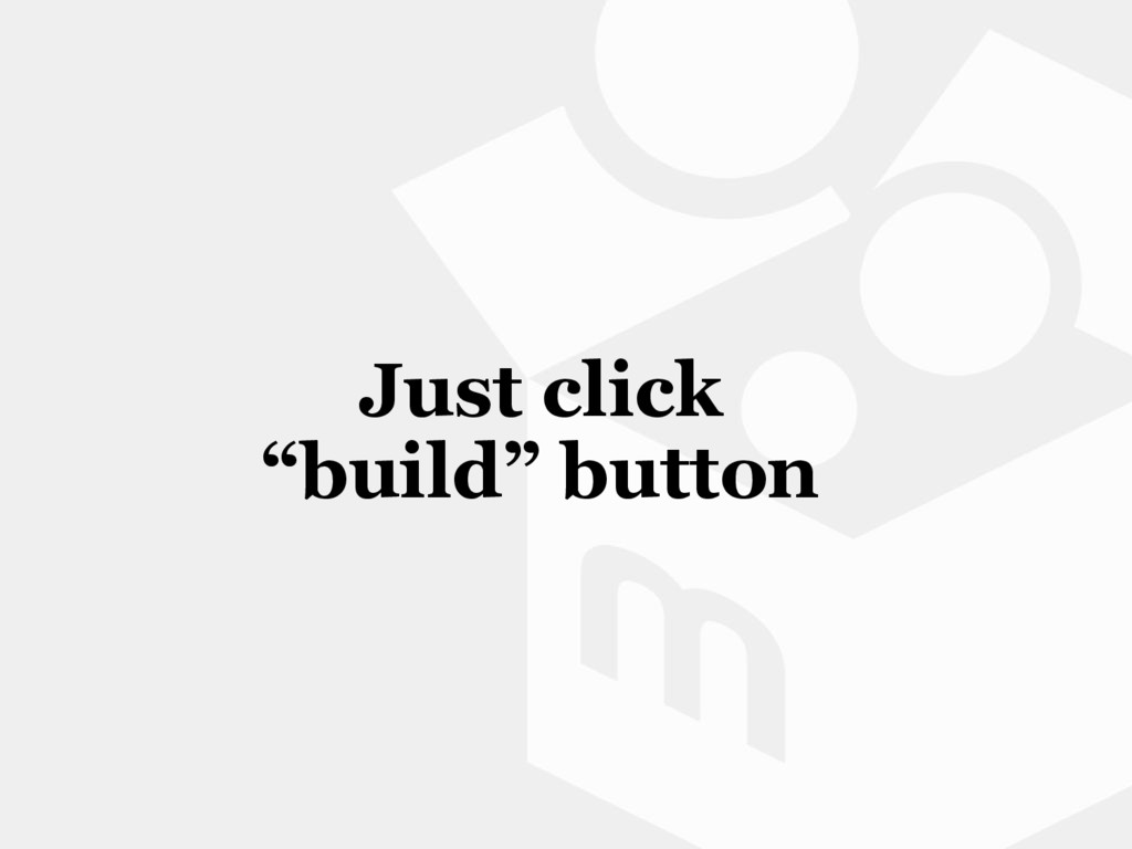 "Just click ""build"" button"