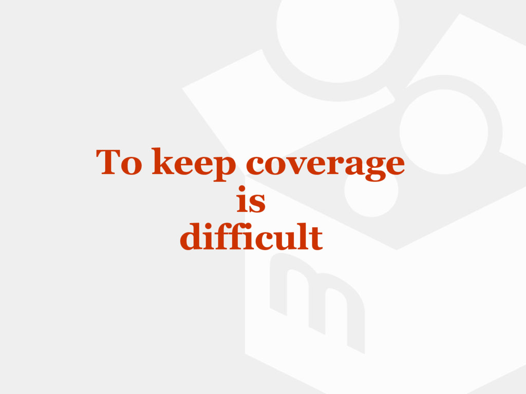 To keep coverage is difficult