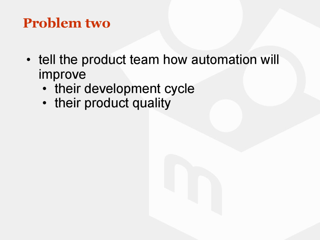 Problem two • tell the product team how automat...