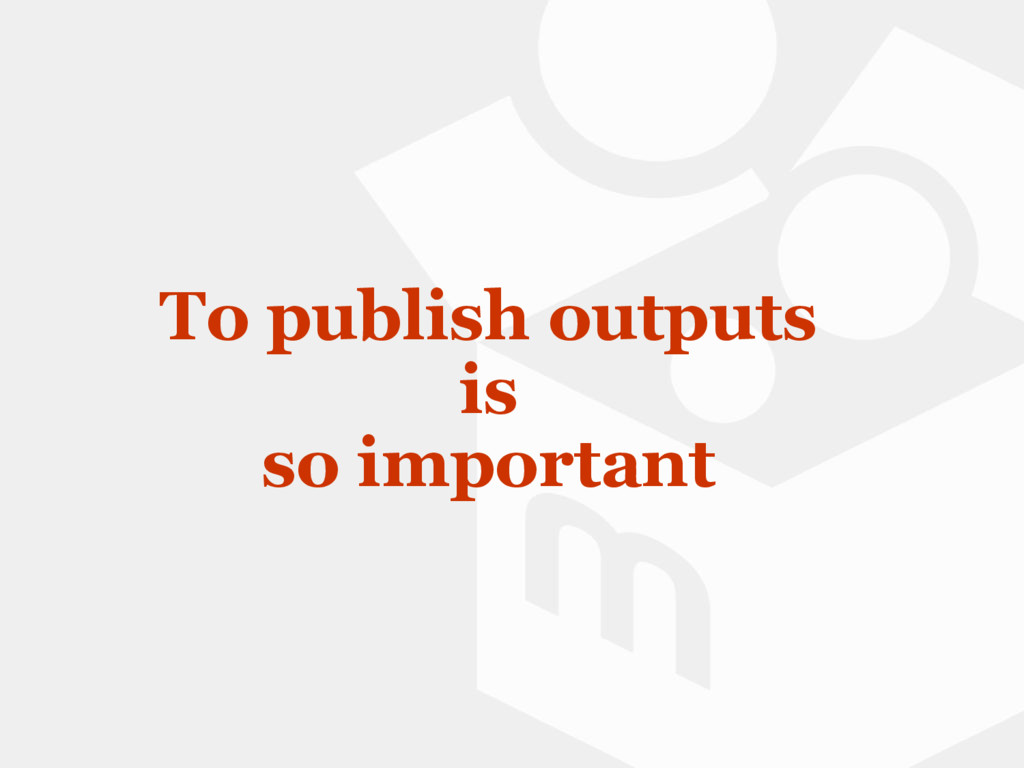 To publish outputs is so important