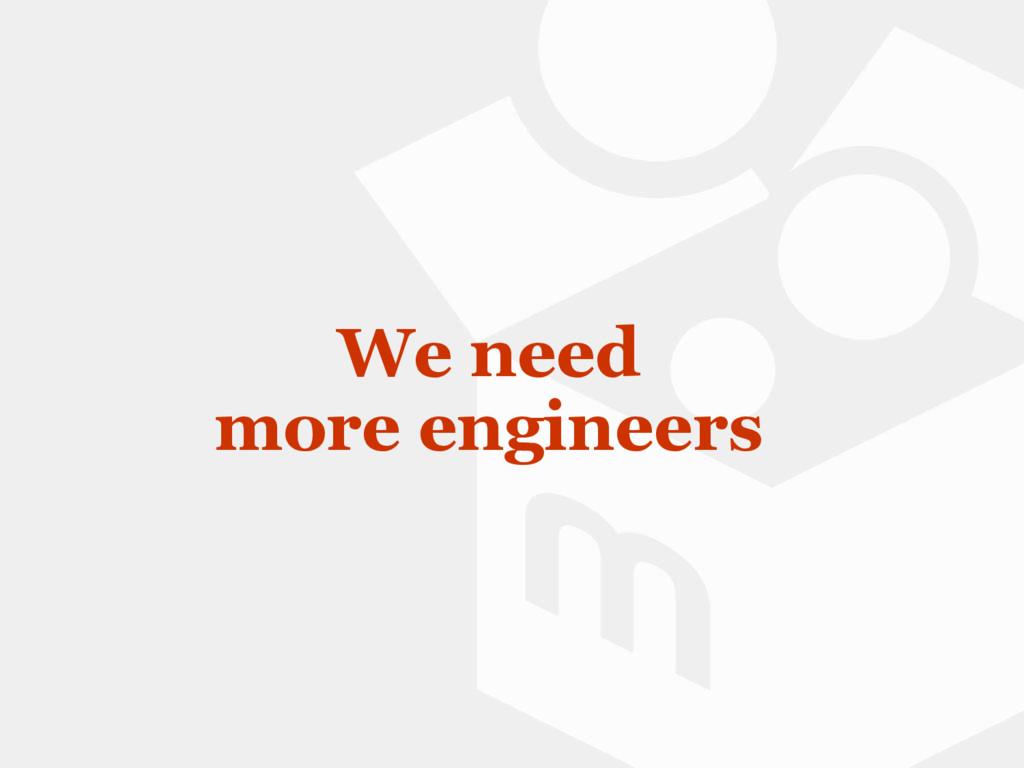 We need more engineers