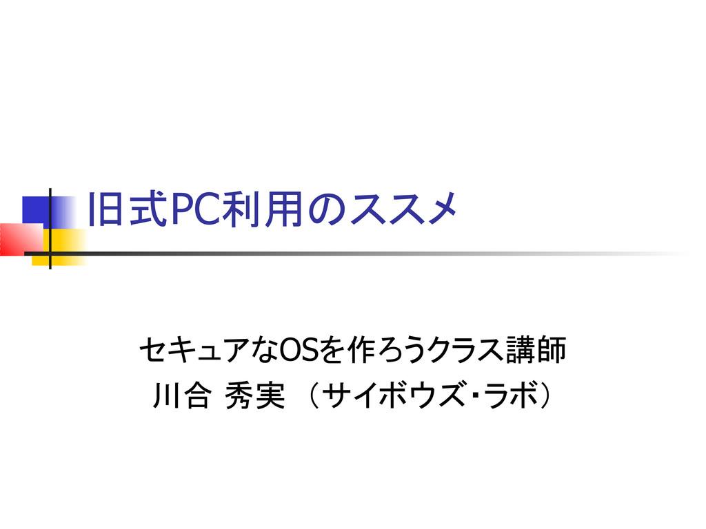 旧式PC利用のススメ セキュアなOSを作ろうクラス講師 川合 秀実 (サイボウズ・ラボ)