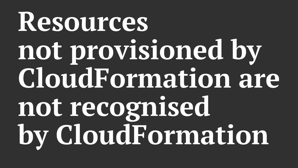 Resources not provisioned by CloudFormation are...