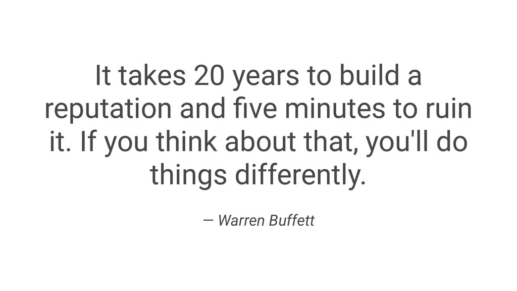 It takes 20 years to build a reputation and five...