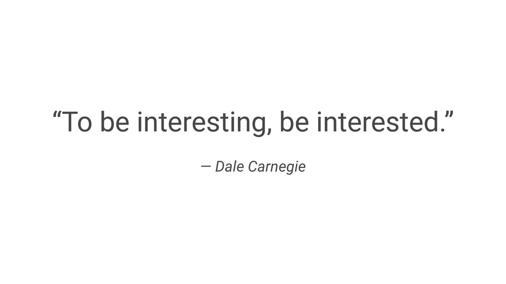 """To be interesting, be interested."" — Dale Carn..."