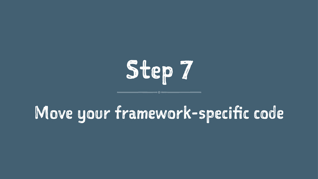 Step 7 Move your framework-specific code
