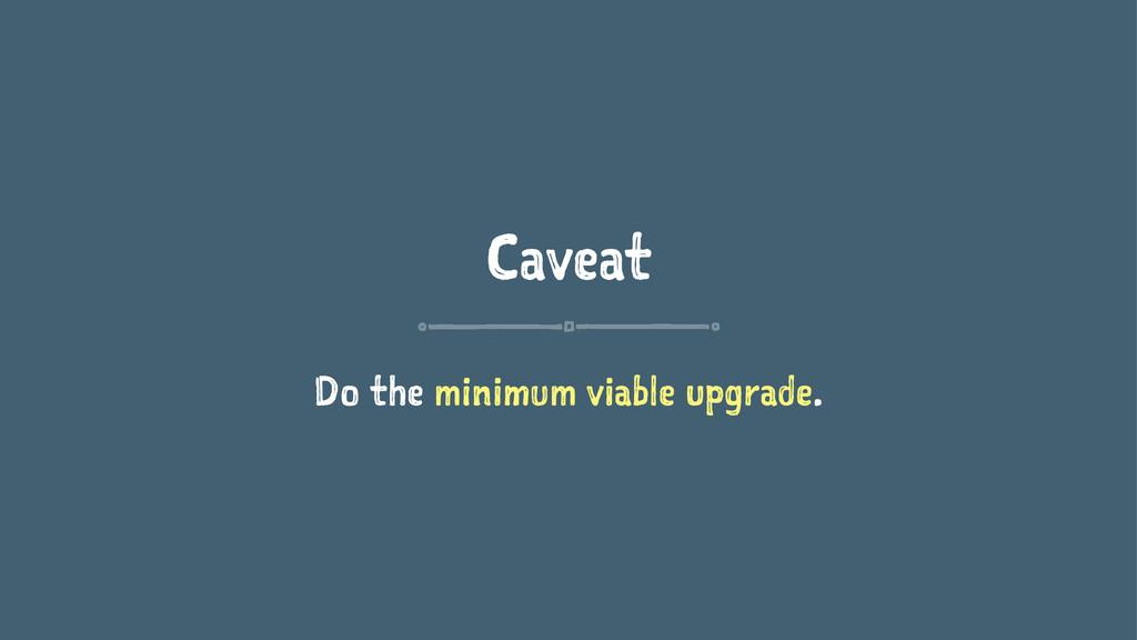 Caveat Do the minimum viable upgrade.