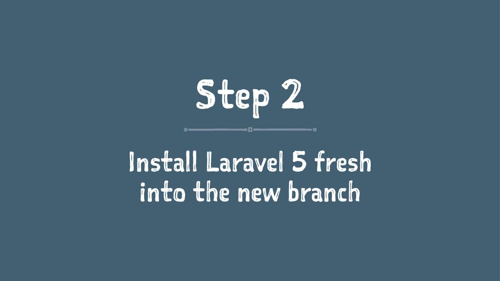 Step 2 Install Laravel 5 fresh into the new bra...