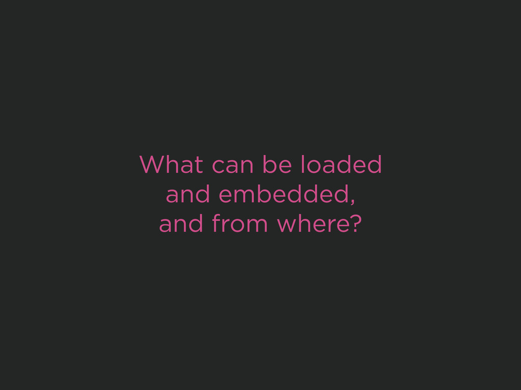 What can be loaded and embedded, and from where?