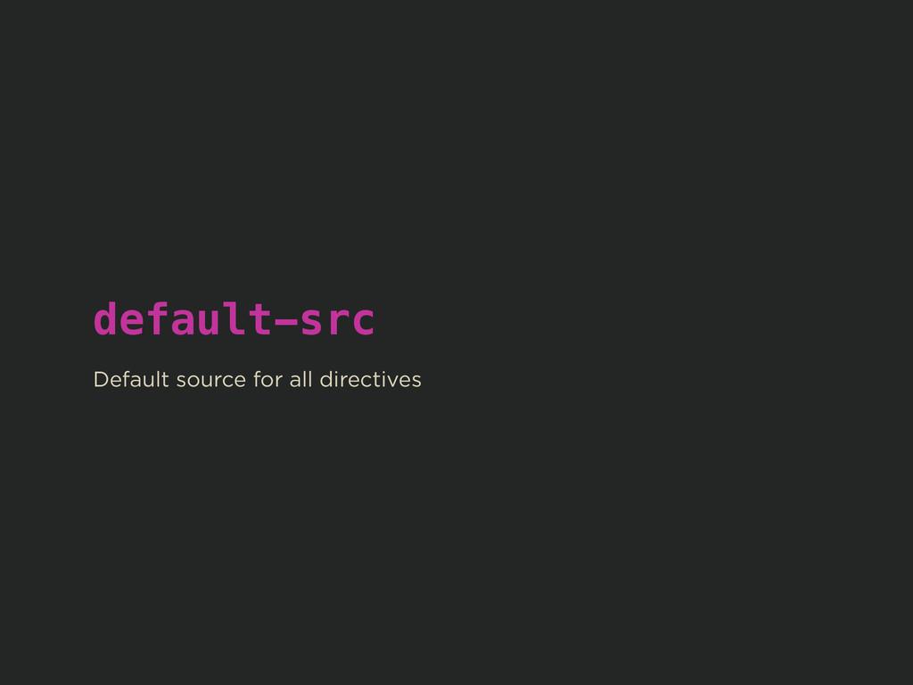 default-src ! Default source for all directives