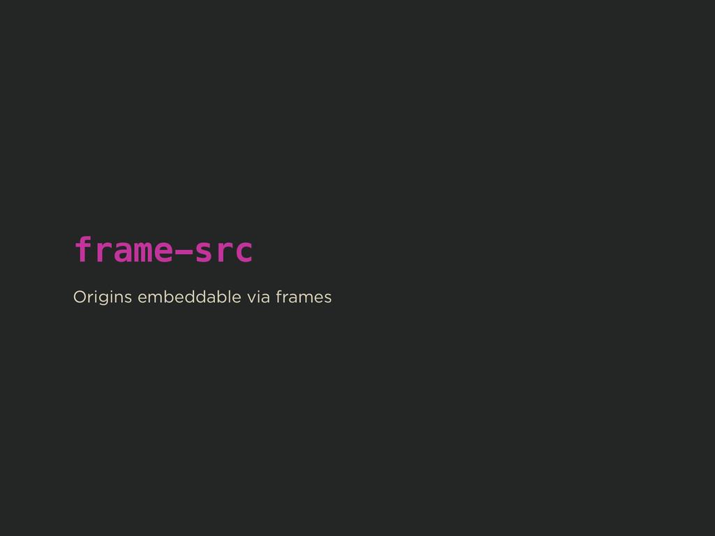 frame-src ! Origins embeddable via frames