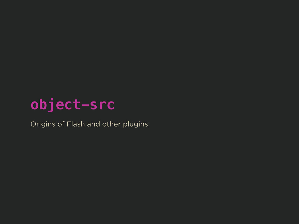 object-src ! Origins of Flash and other plugins