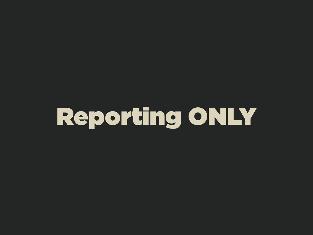 Reporting ONLY
