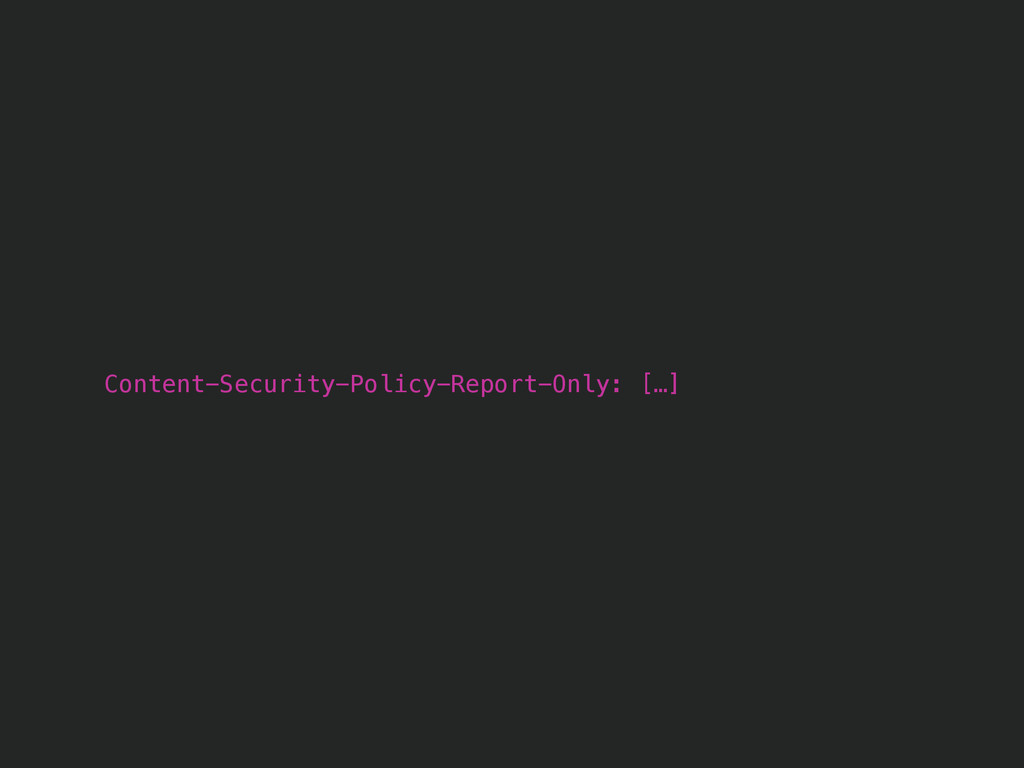 Content-Security-Policy-Report-Only: […]