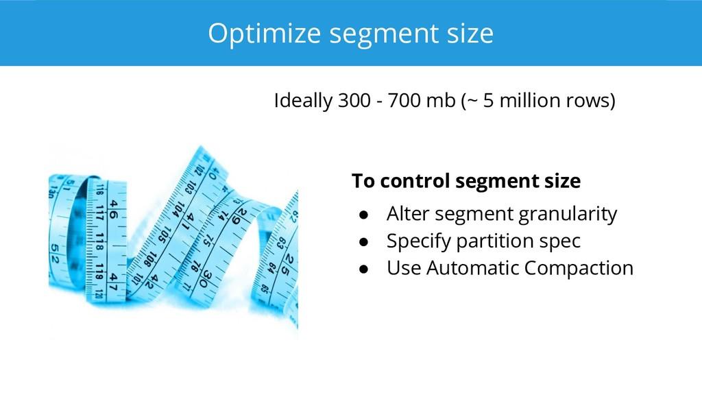 Optimize segment size Ideally 300 - 700 mb (~ 5...