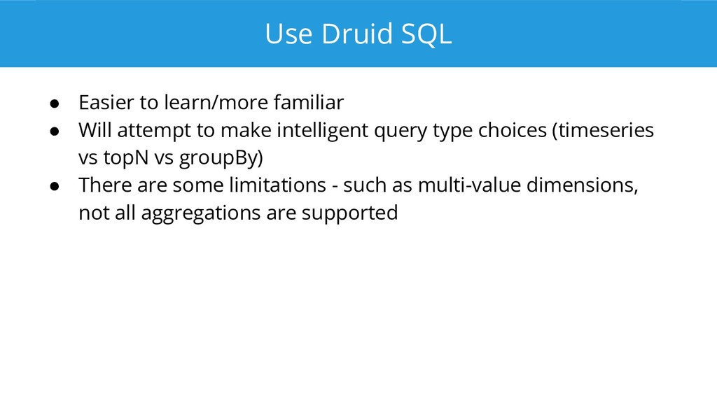 Use Druid SQL ● Easier to learn/more familiar ●...