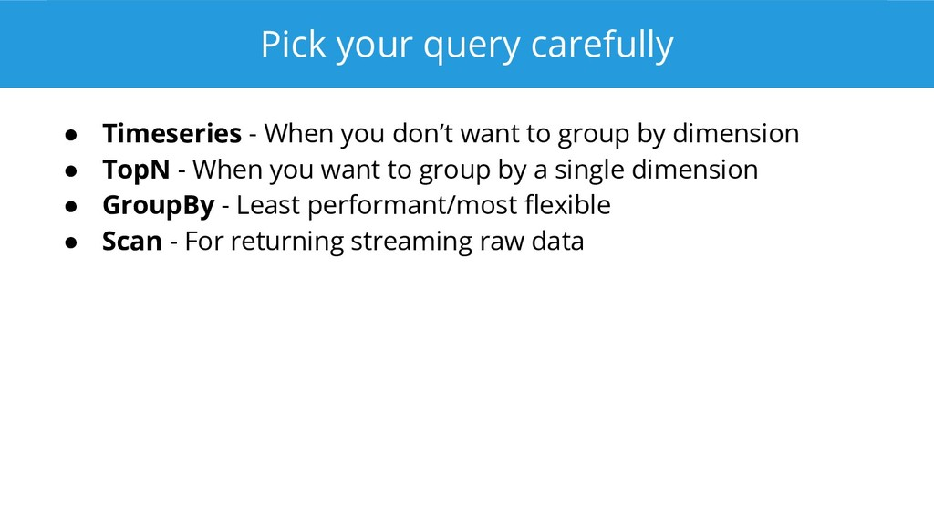 Pick your query carefully ● Timeseries - When y...