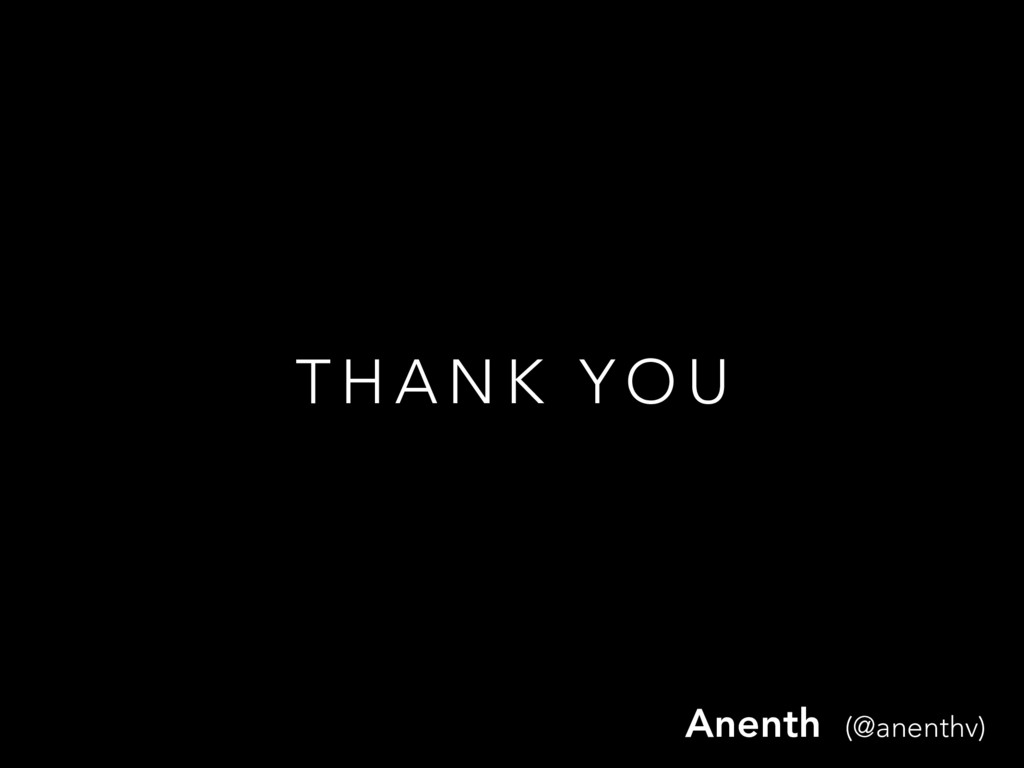 T H A N K Y O U Anenth (@anenthv)