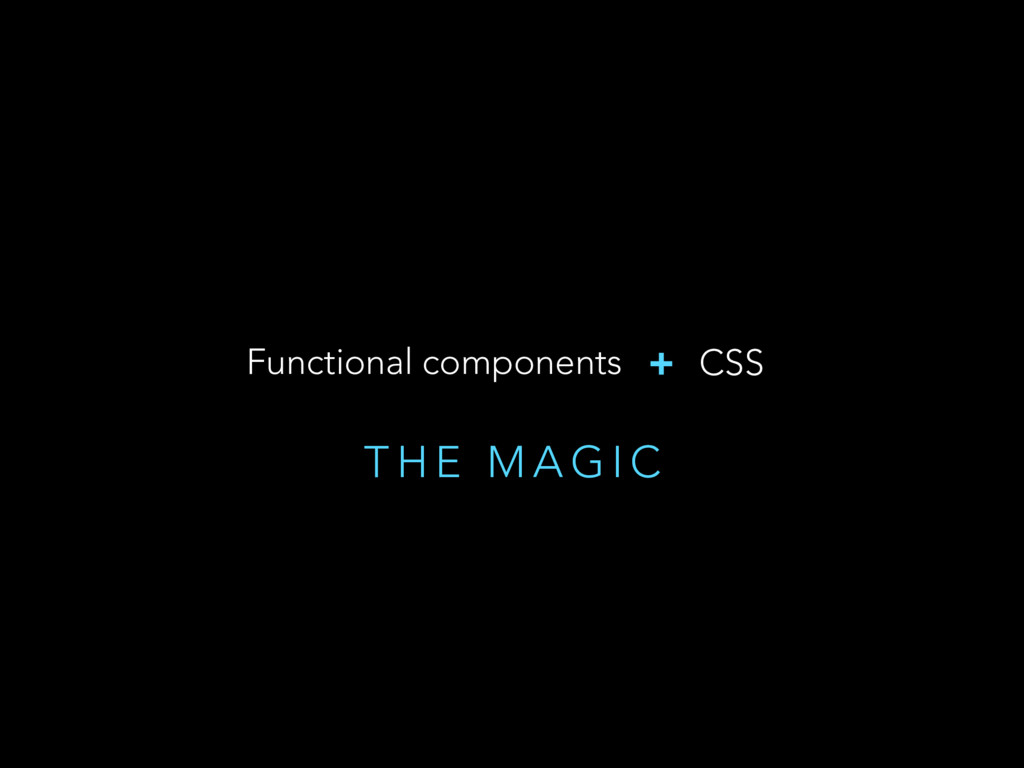 T H E M A G I C Functional components + CSS