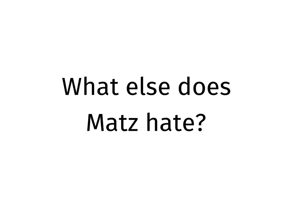 What else does Matz hate?