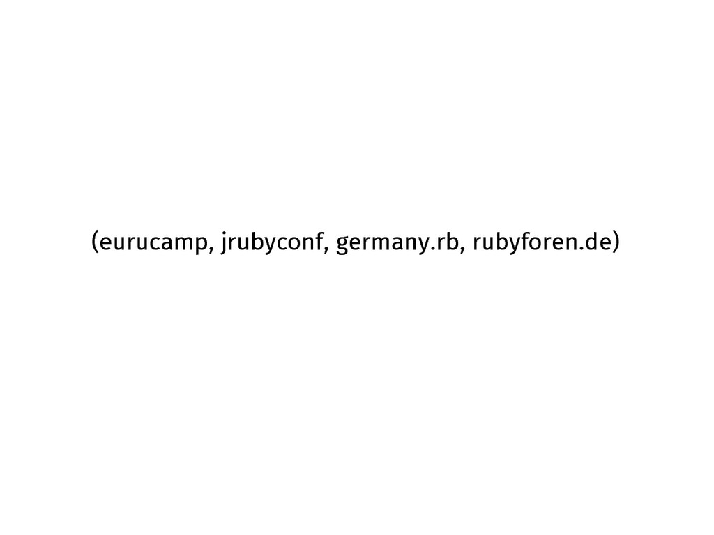 (eurucamp, jrubyconf, germany.rb, rubyforen.de)