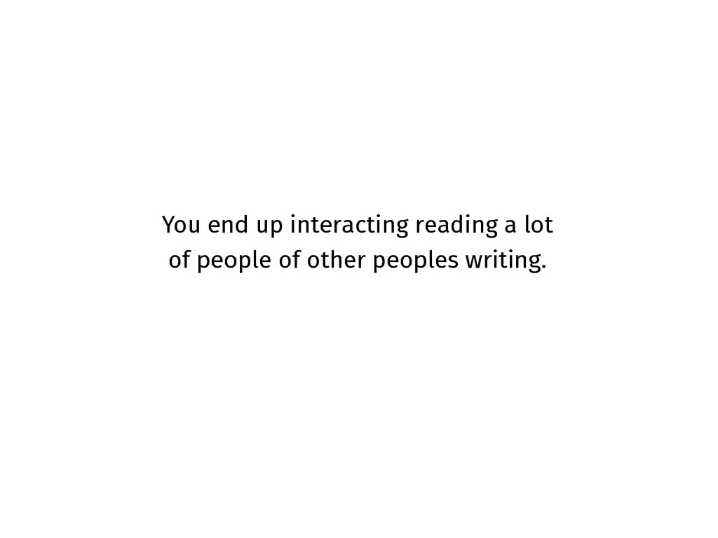 You end up interacting reading a lot of people ...
