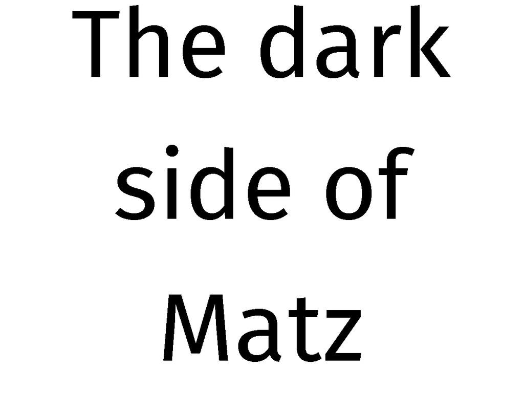 The dark side of Matz