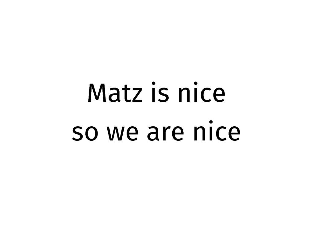 Matz is nice so we are nice