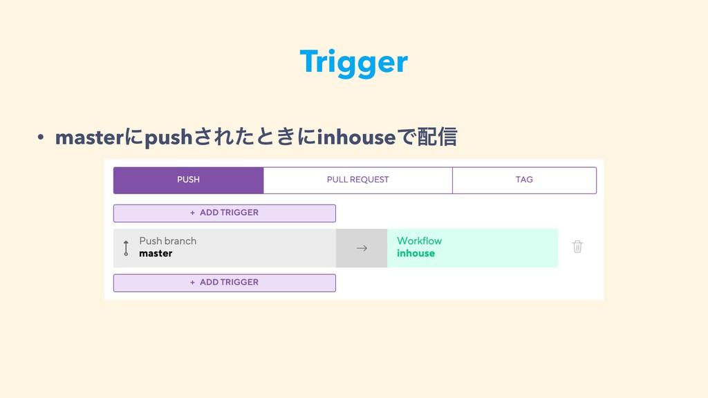 Trigger • masterʹpush͞Εͨͱ͖ʹinhouseͰ৴