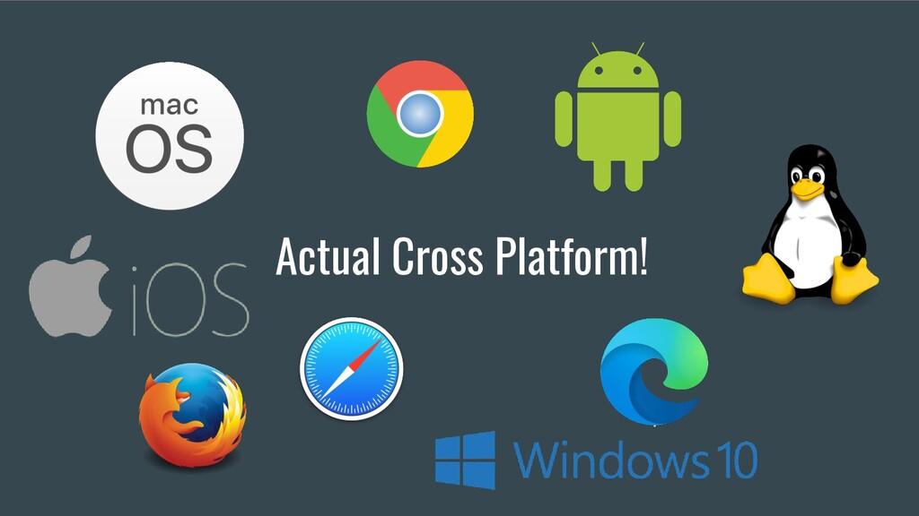 Actual Cross Platform!