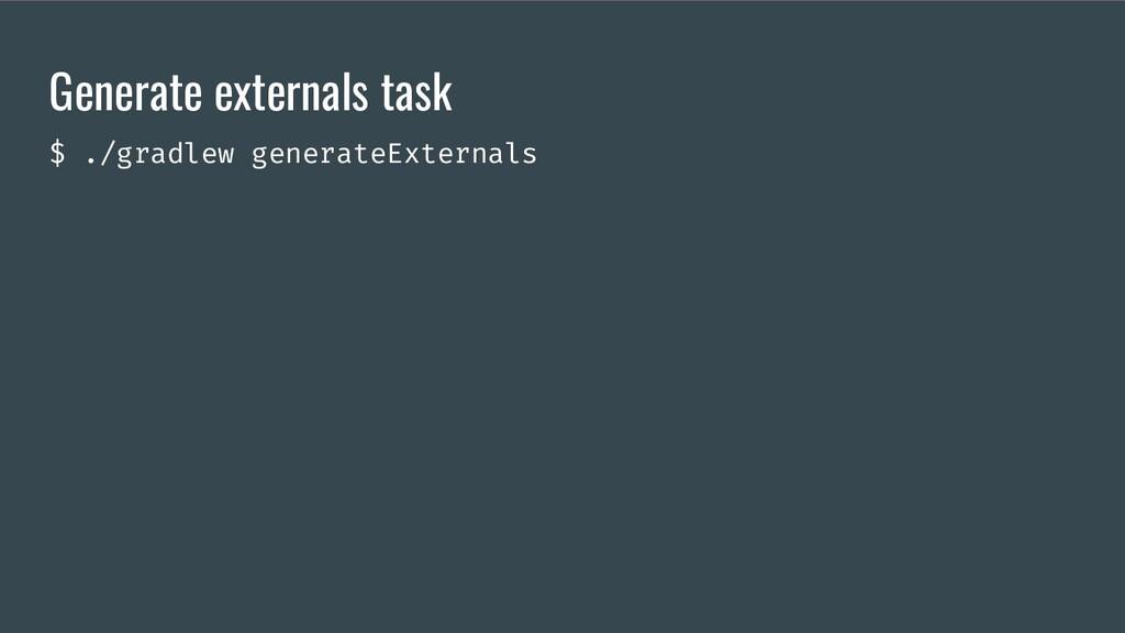 Generate externals task $ ./gradlew generateExt...