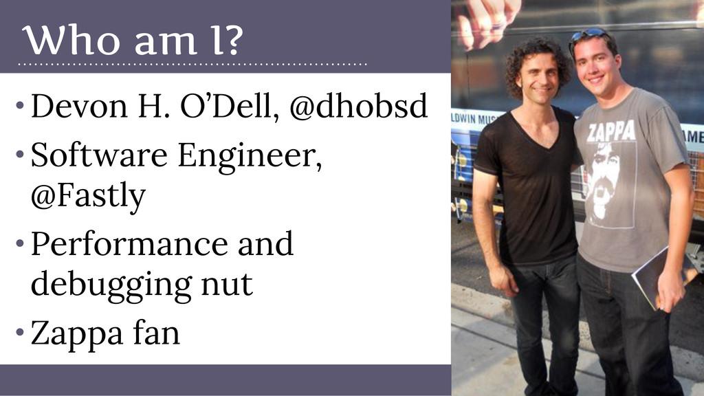 Who am I? • Devon H. O'Dell, @dhobsd • Software...