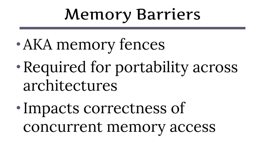 Memory Barriers • AKA memory fences • Required ...