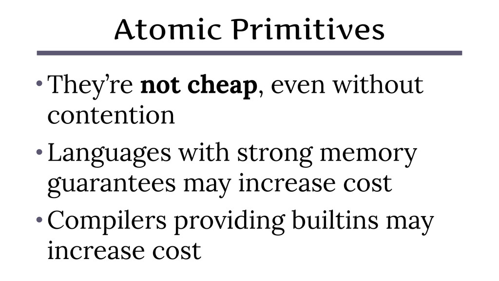 Atomic Primitives • They're not cheap, even wit...