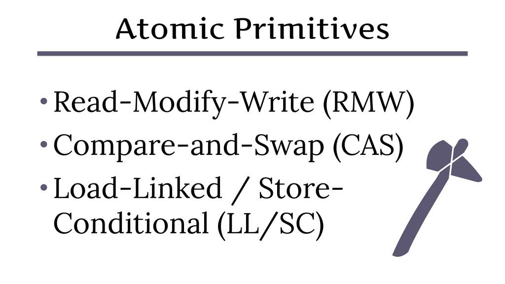 Atomic Primitives • Read-Modify-Write (RMW) • C...