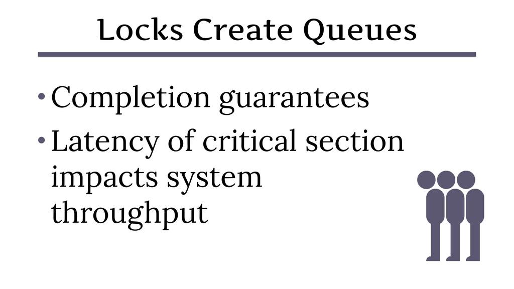 Locks Create Queues • Completion guarantees • L...