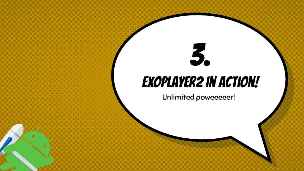 3. ExoPlayer2 in action! Unlimited poweeeeer!