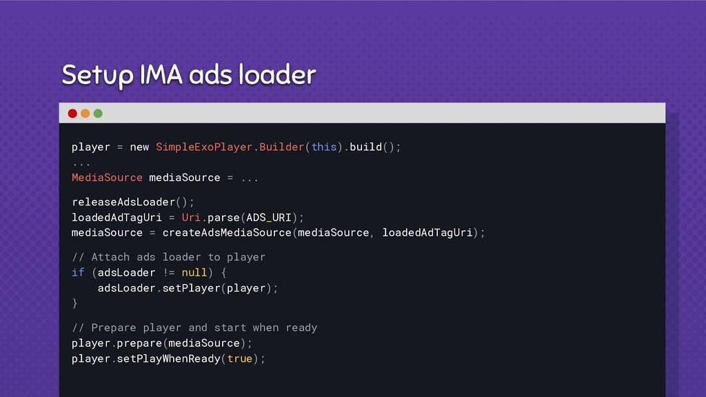 Setup IMA ads loader player = new SimpleExoPlay...