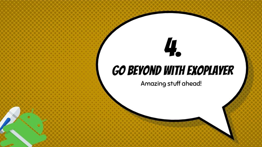 4. Go beyond with exoplayer Amazing stuff ahead!