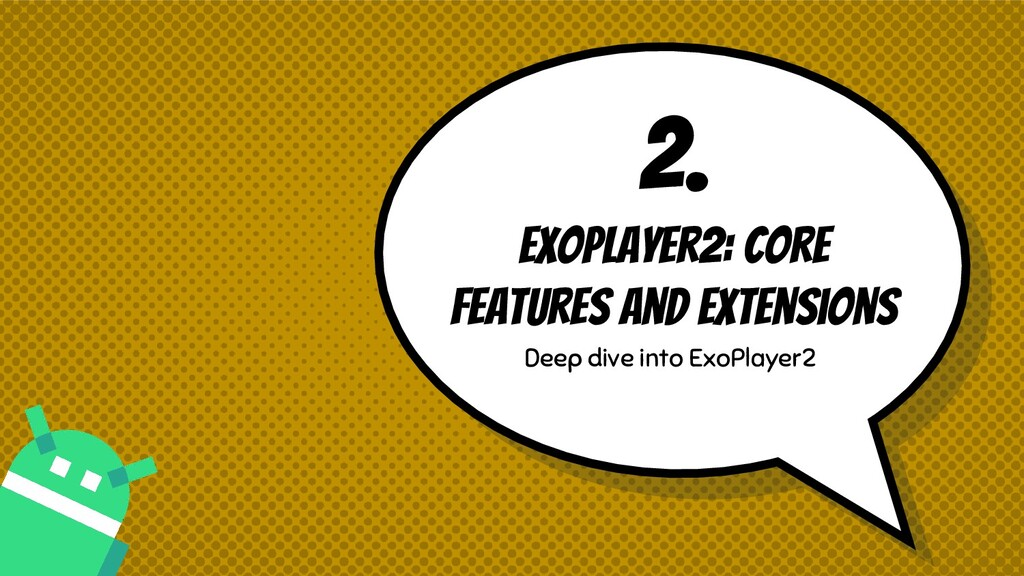 2. Exoplayer2: core features and extensions Dee...