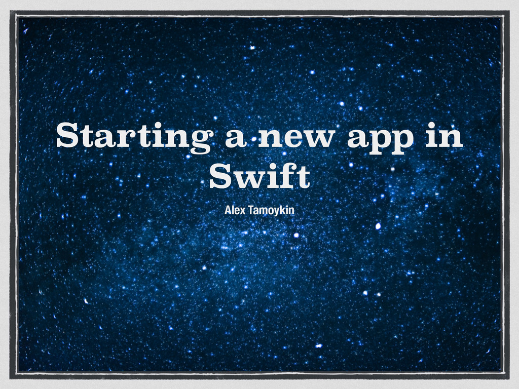 Starting a new app in Swift Alex Tamoykin