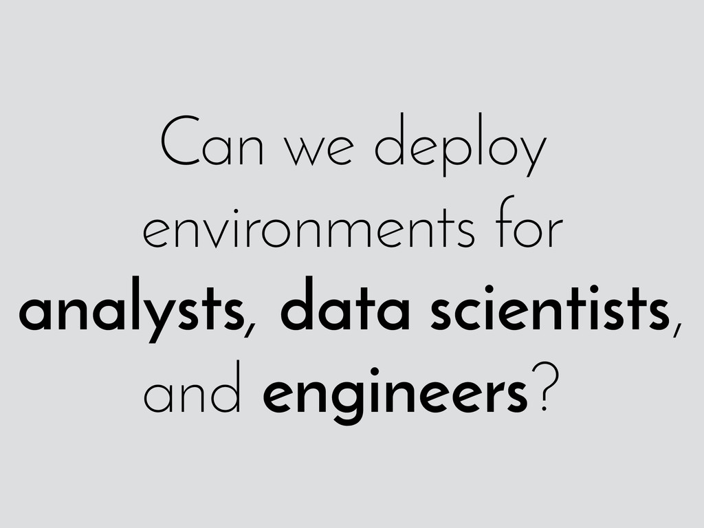 Can we deploy environments for analysts, data s...