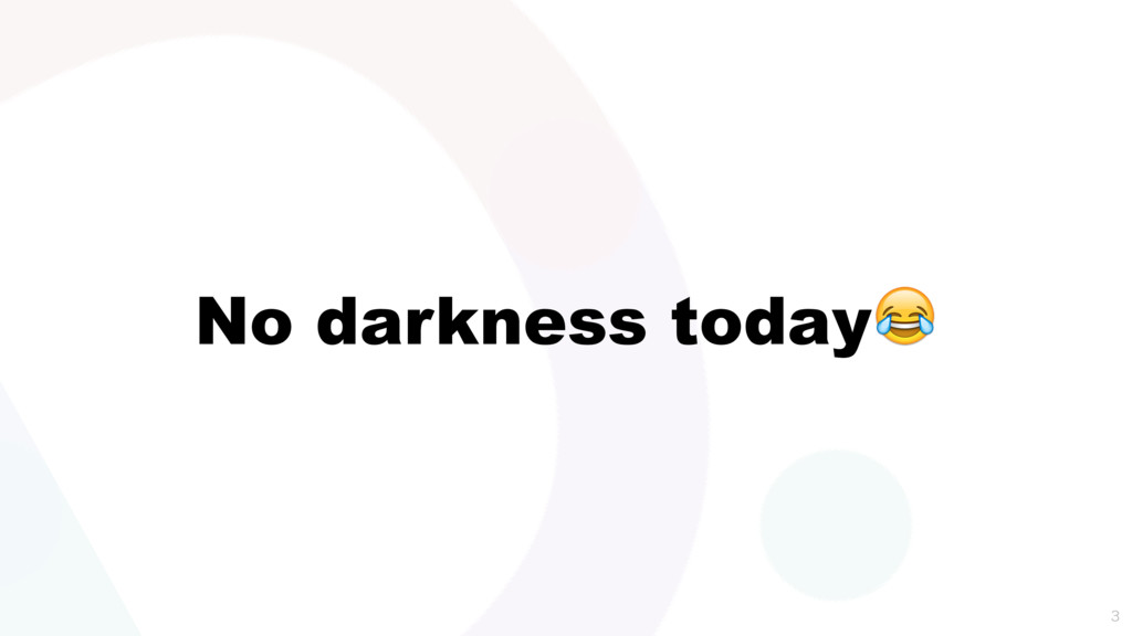 No darkness today